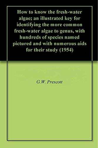 How to know the fresh-water algae; an illustrated key for identifying the more common fresh-water algae to genus, with hundreds of species named pictured ... for their study (1954) (English Edition)