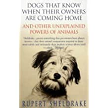 Dogs That Know When Their Owners Are Coming Home: And Other Unexplained Powers of Animals by Rupert Sheldrake (2000-09-07)