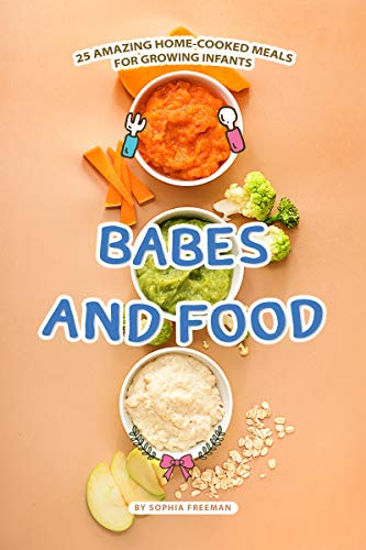 Babes and Food: 25 Amazing Home-cooked Meals for Growing Infants