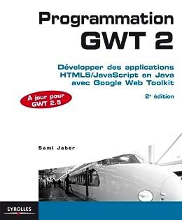 Programmation GWT 2: Développer des applications HTML5/JavaScript en Java avec Google Web Toolkit - A jour pour GWT 2.5 par [Jaber, Sami]