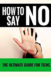 How To Say No: For Teens - The Ultimate Guide For Teens (Volume 1) by Jennifer Love (2014-12-30)