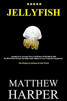JELLYFISH: Amazing Facts, Awesome Trivia, Cool Pictures & Fun Quiz for Kids - The BEST Book Strategy That Helps Guide Children to Learn Using Their Imagination!: ... of Animals In Our World (Did You Know 5) by [Harper, Matthew]