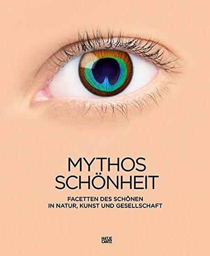 Mythos Schönheit: Facetten des Schönen in Natur, Kunst und Gesellschaft