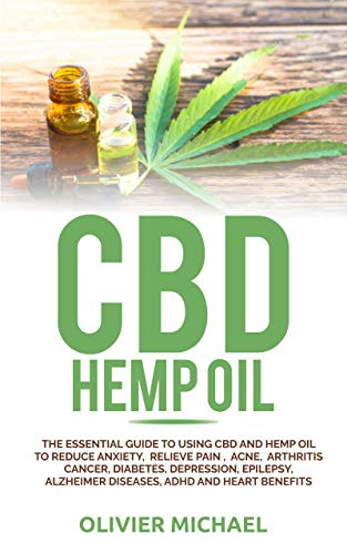 CBD HEMP OIL: THE ESSENTIAL GUIDE TO USING CBD AND HEMP OIL  TO REDUCE ANXIETY,  RELIEVE PAIN ,  ACNE,  ARTHRITIS CANCER, DIABETES, DEPRESSION, EPILEPSY, ... ADHD AND HEART BENEFITS (English Edition)