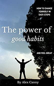 The Power Of Good Habits: How To Change Yourself In Easy Steps And Feel Great (Improve Your Habits and Change Your Life) (Positive Energy) (English Edition) de [Canny, Alex]