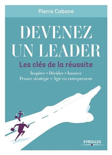 Devenez un leader - Les clés de la réussite: Inspirer - Décider - Innover - Penser stratégie - Agir en entrepreneur par Pierre Cabane