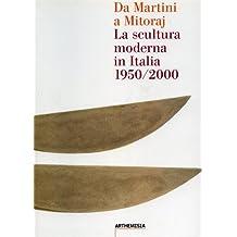 Da Martini a Mitoraj. La scultura moderna in Italia 1950/2000.