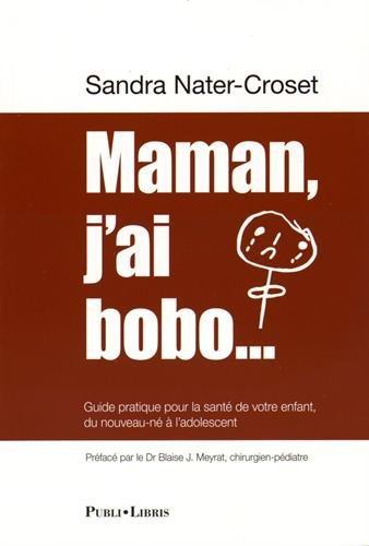 Maman, j'ai bobo. : Guide pratique pour la santé de votre enfant, du nouveau-né à l'adolescent par Sandra Nater-Croset