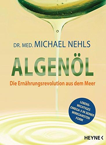 Algenöl: Lebenswichtiges Omega-3 in seiner wirksamsten Form - Krankheiten natürlich vorbeugen ─ von Asthma bis Neurodermitis, von Burnout bis ... Arteriosklerose, von Depression bis Demenz