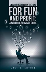 Shooting Yourself in the Head for Fun and Profit: A Writer's Survival Guide by Lucy A Snyder (2014-05-23)