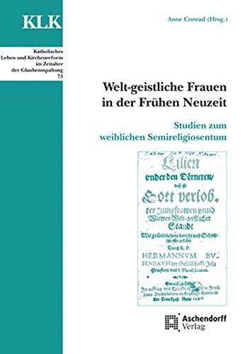 Welt-geistliche Frauen in der Frühen Neuzeit: Studien zum weiblichen Semireligiosentum (Katholisches Leben und Kirchenreform im Zeitalter der Glaubensspaltung)