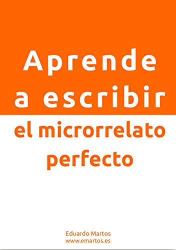 Aprende a escribir el microrrelato perfecto:  Domina el arte de escribir con brevedad por Eduardo Martos