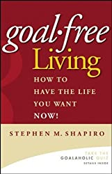 Goal-Free Living: How to Have the Life You Want NOW! by Stephen M. Shapiro (2006-01-03)