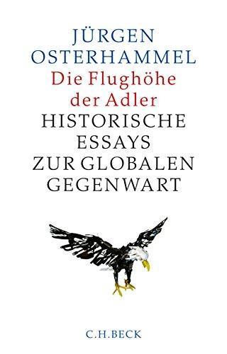 Die Flughöhe der Adler: Historische Essays zur globalen Gegenwart