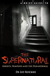 A Brief Guide to the Supernatural: Ghosts, Vampires and the Paranormal (Brief Histories)