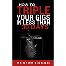 How to Triple your Gigs in 30 Days: How To Get Paid Gigs, Over And Over Again, Whilst  Exponentially Growing Your Audiences (English Edition)
