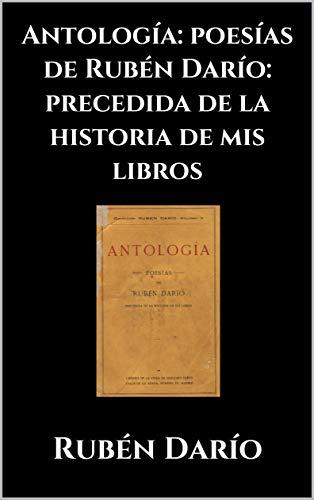 Antología: poesías de Rubén Darío: precedida de la historia de mis ...