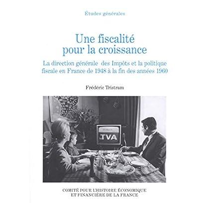 Une fiscalité pour la croissance: La direction générale des impôts et la politique fiscale en France de 1948 à la fin des années 1960 (Histoire économique et financière - XIXe-XXe)