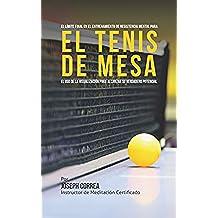 El Límite Final en el Entrenamiento  de Resistencia Mental Para el Tenis de Mesa: El uso de la visualización para alcanzar su verdadero potencial