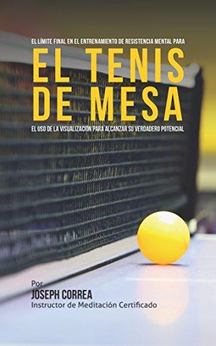 El Límite Final en el Entrenamiento  de Resistencia Mental Para el Tenis de Mesa: El uso de la visualización para alcanzar su verdadero potencial por Joseph Correa (Instructor de Meditación Certificado)