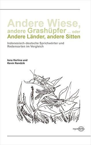 Andere Wiese, andere Grashüpfer ... oder Andere Länder, andere Sitten: Indonesisch-deutsche Sprichwörter und Redensarten im Vergleich
