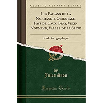 Les Paysans de la Normandie Orientale, Pays de Caux, Bray, Vexin Normand, Vallée de la Seine: Étude Géographique (Classic Reprint)