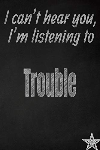 I can't hear you, I'm listening to Trouble creative writing lined journal: Promoting band fandom and music creativity through journaling...one day at a time (Bands series, Band 759) -
