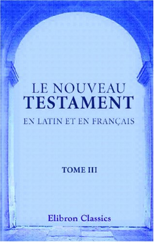Le Nouveau Testament en latin et en franais: Traduit par Sacy. Tome 3. Le Saint vangile de Jsus Christ selon Saint Marc