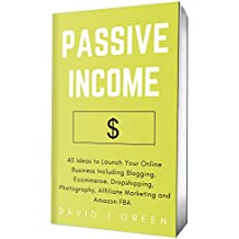 Passive Income (2018): 40 Ideas to Launch Your Online Business Including Blogging, Ecommerce, Dropshipping, Photography, Affiliate Marketing and Amazon FBA (English Edition)