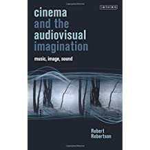 Cinema and the Audiovisual Imagination: Music, Image, Sound (International Library of the Moving Image) by Robert Robertson (2015-03-30)