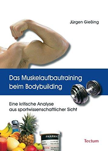 Das Muskelaufbautraining beim Bodybuilding. Eine kritische Analyse aus sportwissenschaftlicher Sicht