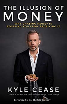 The Illusion of Money: Why Chasing Money Is Stopping You from Receiving It (English Edition) van [Cease, Kyle]