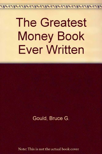 The Greatest Money Book Ever Written by Bruce G. Gould (1985-06-01)