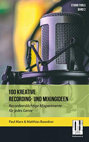 100 kreative Recording- und Mixingideen: Recordverdächtige Mixperimente für jedes Genre (Studio Tools 2)