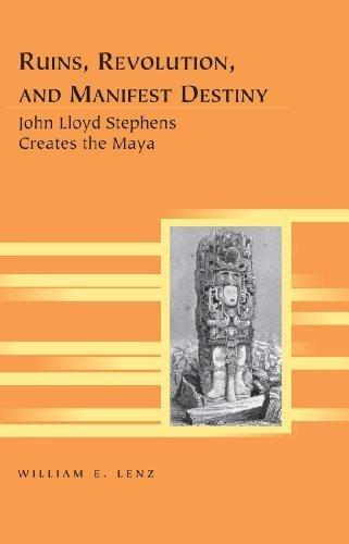 Ruins, Revolution, and Manifest Destiny: John Lloyd Stephens Creates the Maya (Travel Writing Across the Disciplines) by William E. Lenz (2013-08-30)