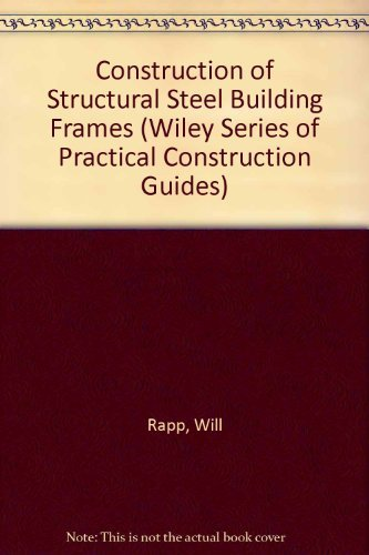 Structural Steel Frame (Construction of Structural Steel Building Frames (Wiley Series of Practical Construction Guides) by William G. Rapp (1980-02-12))