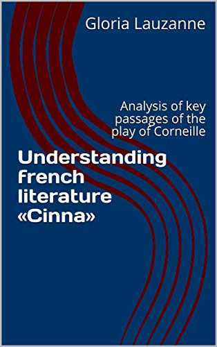 Understanding French Literature «cinna»: Analysis Of Key Passages Of The Play Of Corneille por Gloria Lauzanne epub