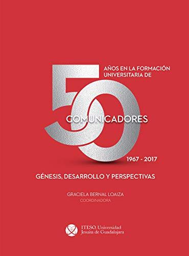 50 años en la formación universitaria de comunicadores. 1967–2017. Génesis, desarrollo y perspectivas