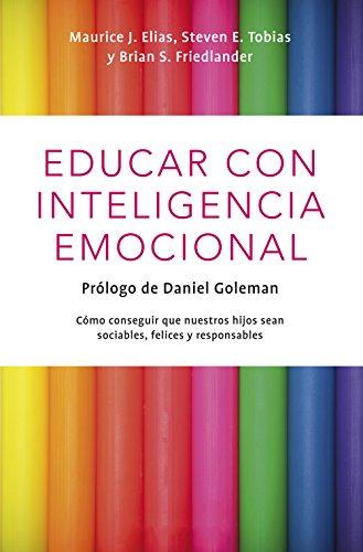 Educar con inteligencia emocional: Cómo conseguir que nuestros hijos hijos sean sociables, felices y responsables por Maurice J. Elias