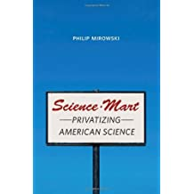 Science-Mart: Privatizing American Science by Philip Mirowski (2011-04-01)