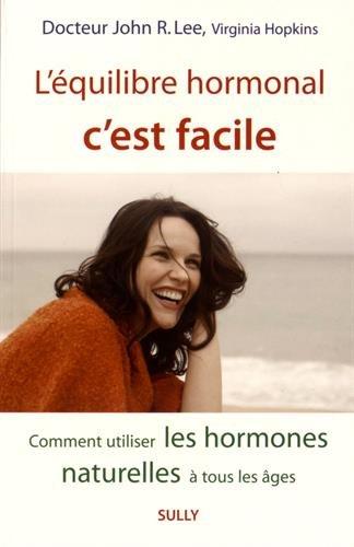 L'équilibre hormonal c'est facile : Comment utiliser les hormones naturelles à tout les âges
