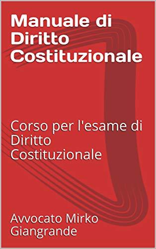 Manuale di Diritto Costituzionale: Corso per l'esame di Diritto Costituzionale (Preparazione per gli esami universitari e per le scuole superiori Vol. 1)