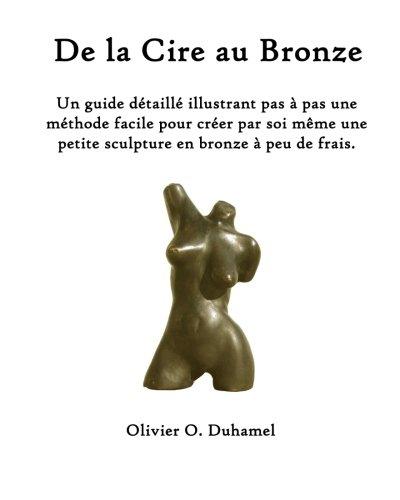 De la Cire au Bronze: Ce guide détaillé illustre une méthode facile pour créer une petite sculpture en bronze par soi même et à peu de frais. par Olivier O Duhamel