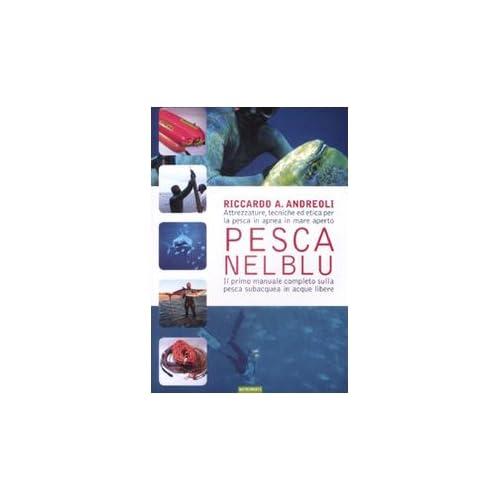 Pesca Nel Blu. Attrezzature, Tecniche Ed Etica Per La Pesca In Apnea In Mare Aperto. Ediz. Illustrata