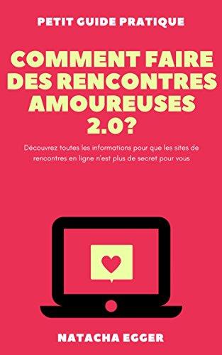 Petit Guide Pratique - COMMENT FAIRE DES RENCONTRES AMOUREUSES 2.0?: Découvrez toutes les informations pour que les sites de rencontres en ligne n'est plus de secret pour vous par Natacha Egger