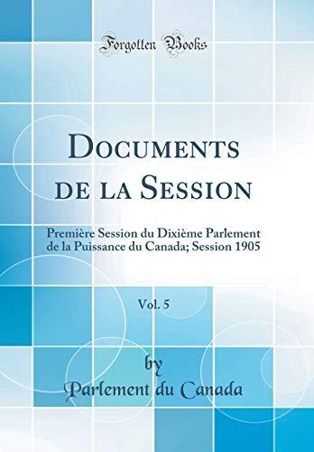 Documents de la Session, Vol. 5: Première Session Du Dixième Parlement de la Puissance Du Canada; Session 1905 (Classic Reprint) par Parlement Du Canada