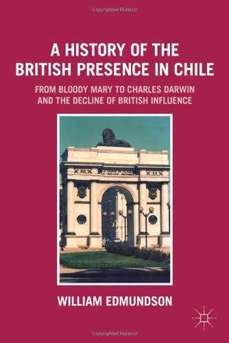A History of the British Presence in Chile: From Bloody Mary to Charles Darwin and the Decline of British Influence by William Edmundson (2011-09-15)