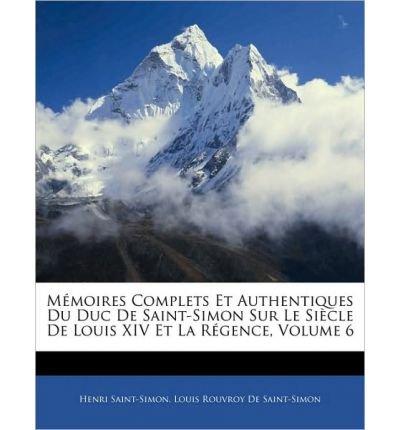 M Moires Complets Et Authentiques Du Duc de Saint-Simon Sur Le Si Cle de Louis XIV Et La R Gence, Volume 6 (Paperback)(English / German) - Common