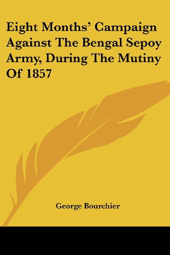 Eight Months' Campaign Against the Bengal Sepoy Army, During the Mutiny of 1857