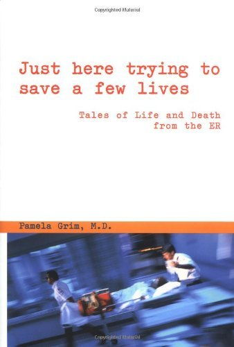Just Here Trying to Save a Few Lives: Tales of Life and Death from the ER by Pamela Grim (2000-07-01)